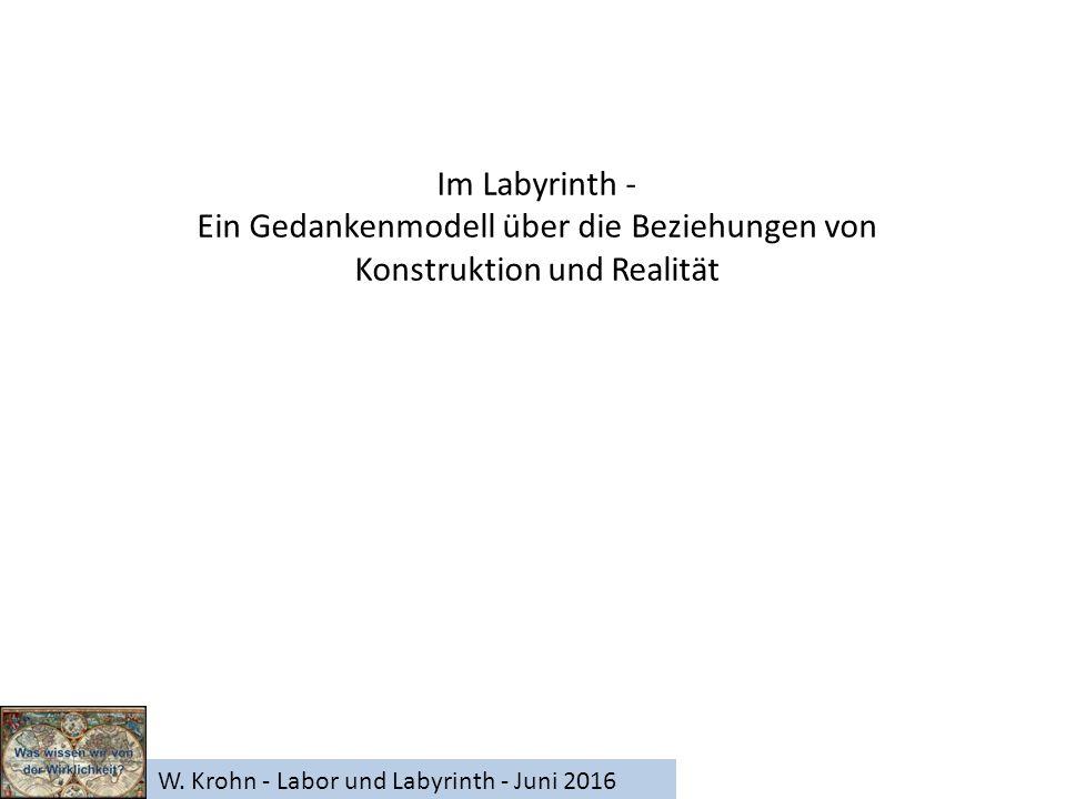 W. Krohn - Labor und Labyrinth - Juni 2016 Im Labyrinth - Ein Gedankenmodell über die Beziehungen von Konstruktion und Realität