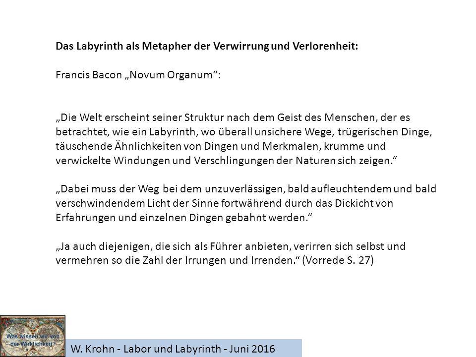 """W. Krohn - Labor und Labyrinth - Juni 2016 Das Labyrinth als Metapher der Verwirrung und Verlorenheit: Francis Bacon """"Novum Organum"""": """"Die Welt ersche"""