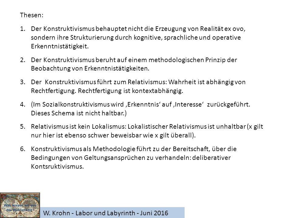 W. Krohn - Labor und Labyrinth - Juni 2016 Thesen: 1.Der Konstruktivismus behauptet nicht die Erzeugung von Realität ex ovo, sondern ihre Strukturieru