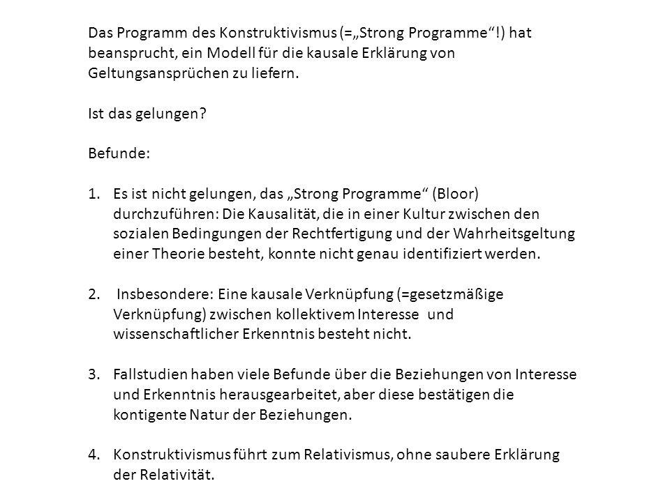 """Das Programm des Konstruktivismus (=""""Strong Programme !) hat beansprucht, ein Modell für die kausale Erklärung von Geltungsansprüchen zu liefern."""