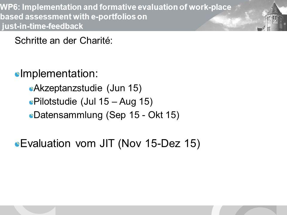 U N I V E R S I T Ä T S M E D I Z I N B E R L I N WP6: Implementation and formative evaluation of work-place based assessment with e-portfolios on just-in-time-feedback module Schritte an der Charité: Implementation: Akzeptanzstudie (Jun 15) Pilotstudie (Jul 15 – Aug 15) Datensammlung (Sep 15 - Okt 15) Evaluation vom JIT (Nov 15-Dez 15)