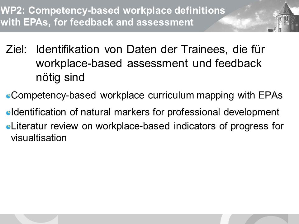 U N I V E R S I T Ä T S M E D I Z I N B E R L I N WP2: Competency-based workplace curriculum mapping with EPAs Guidelines for Competency-based Workplace Curriculum Development based on EPAs Entwicklung von EPAs für jeden Fachbereich FachbereichAnzahl genutzter EPAs im ePortfolio Medizinstudium Universitätsmedizin Berlin - Charité Utrecht University University of California, San Francisco 2-5 Anästhesiologie Utrecht University 3 Veterinärmedizin Szent Istvan University, Budapest Utrecht University 3 Lehramt University of Tartu Utrecht University 11
