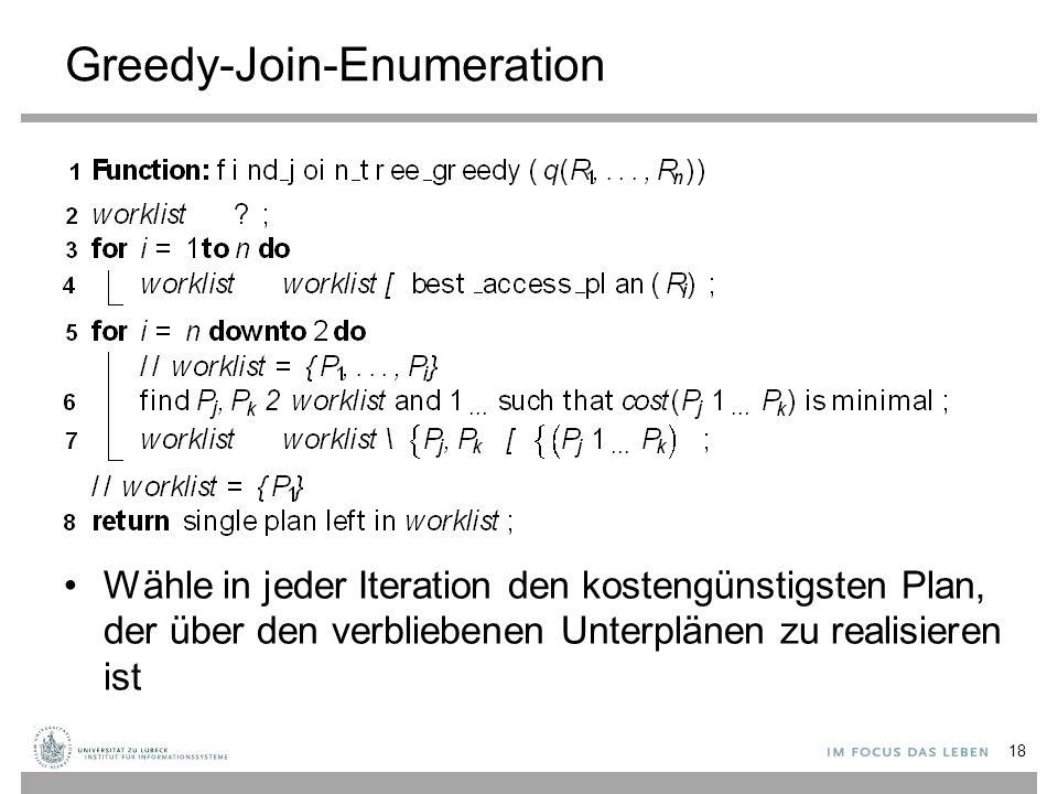 Greedy-Join-Enumeration Wähle in jeder Iteration den kostengünstigsten Plan, der über den verbliebenen Unterplänen zu realisieren ist 18