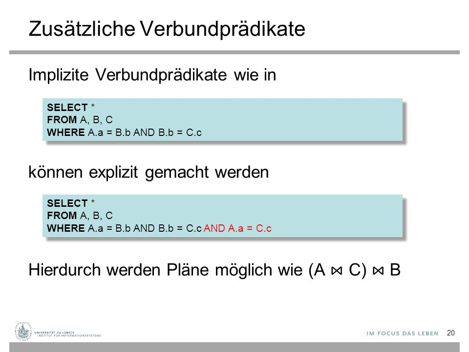 Zusätzliche Verbundprädikate Implizite Verbundprädikate wie in können explizit gemacht werden Hierdurch werden Pläne möglich wie (A ⋈ C) ⋈ B 20 SELECT * FROM A, B, C WHERE A.a = B.b AND B.b = C.c SELECT * FROM A, B, C WHERE A.a = B.b AND B.b = C.c SELECT * FROM A, B, C WHERE A.a = B.b AND B.b = C.c AND A.a = C.c SELECT * FROM A, B, C WHERE A.a = B.b AND B.b = C.c AND A.a = C.c