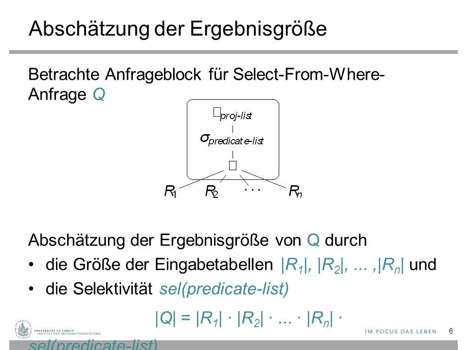 Tabellenkardinalitäten Die Größe einer Tabelle ist über den Systemkatalog verfügbar (hier IBM DB2) 7 db2 => SELECT TABNAME, CARD, NPAGES db2 (cont.) => FROM SYSCAT.TABLES db2 (cont.) => WHERE TABSCHEMA = TPCH ; TABNAME CARD NPAGES -------------- -------------------- -------------------- ORDERS 1500000 44331 CUSTOMER 150000 6747 NATION 25 2 REGION 5 1 PART 200000 7578 SUPPLIER 10000 406 PARTSUPP 800000 31679 LINEITEM 6001215 207888 8 record(s) selected.