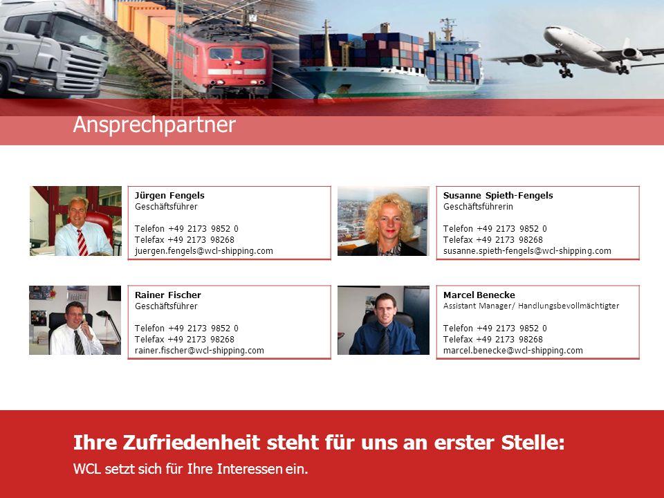 Unternehmensinformation Ansprechpartner Jürgen Fengels Geschäftsführer Telefon +49 2173 9852 0 Telefax +49 2173 98268 juergen.fengels@wcl-shipping.com Rainer Fischer Geschäftsführer Telefon +49 2173 9852 0 Telefax +49 2173 98268 rainer.fischer@wcl-shipping.com Marcel Benecke Assistant Manager/ Handlungsbevollmächtigter Telefon +49 2173 9852 0 Telefax +49 2173 98268 marcel.benecke@wcl-shipping.com Ihre Zufriedenheit steht für uns an erster Stelle: WCL setzt sich für Ihre Interessen ein.