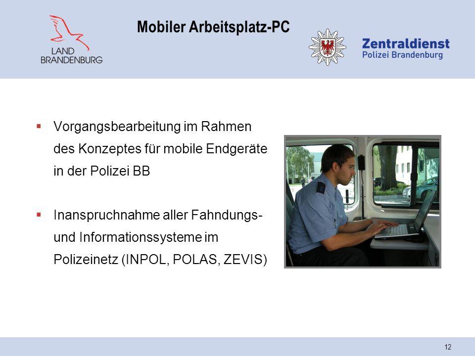 12 Mobiler Arbeitsplatz-PC  Vorgangsbearbeitung im Rahmen des Konzeptes für mobile Endgeräte in der Polizei BB  Inanspruchnahme aller Fahndungs- und Informationssysteme im Polizeinetz (INPOL, POLAS, ZEVIS)