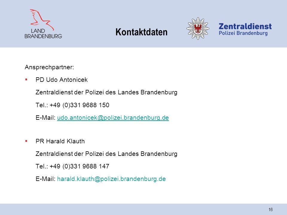 16 Kontaktdaten Ansprechpartner:  PD Udo Antonicek Zentraldienst der Polizei des Landes Brandenburg Tel.: +49 (0)331 9688 150 E-Mail: udo.antonicek@polizei.brandenburg.deudo.antonicek@polizei.brandenburg.de  PR Harald Klauth Zentraldienst der Polizei des Landes Brandenburg Tel.: +49 (0)331 9688 147 E-Mail: harald.klauth@polizei.brandenburg.de