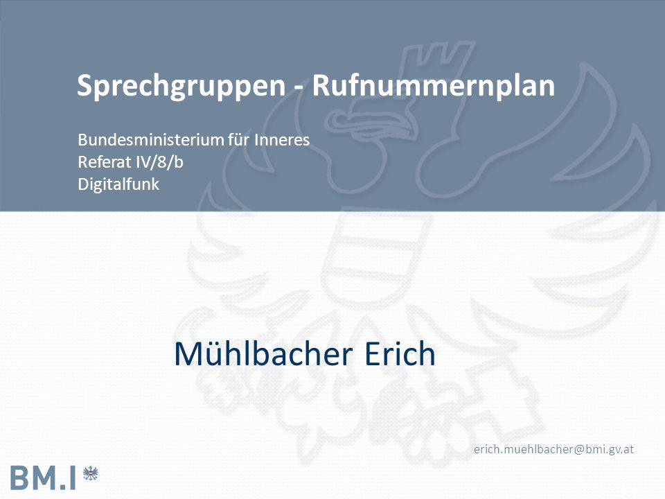 Sprechgruppen - Rufnummernplan Bundesministerium für Inneres Referat IV/8/b Digitalfunk Mühlbacher Erich erich.muehlbacher@bmi.gv.at