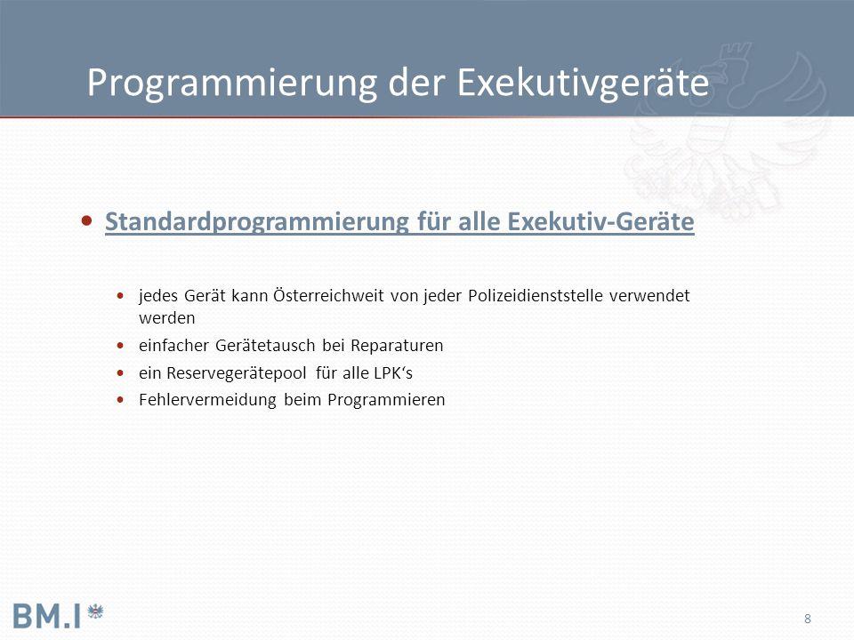 8 Programmierung der Exekutivgeräte Standardprogrammierung für alle Exekutiv-Geräte jedes Gerät kann Österreichweit von jeder Polizeidienststelle verwendet werden einfacher Gerätetausch bei Reparaturen ein Reservegerätepool für alle LPK's Fehlervermeidung beim Programmieren