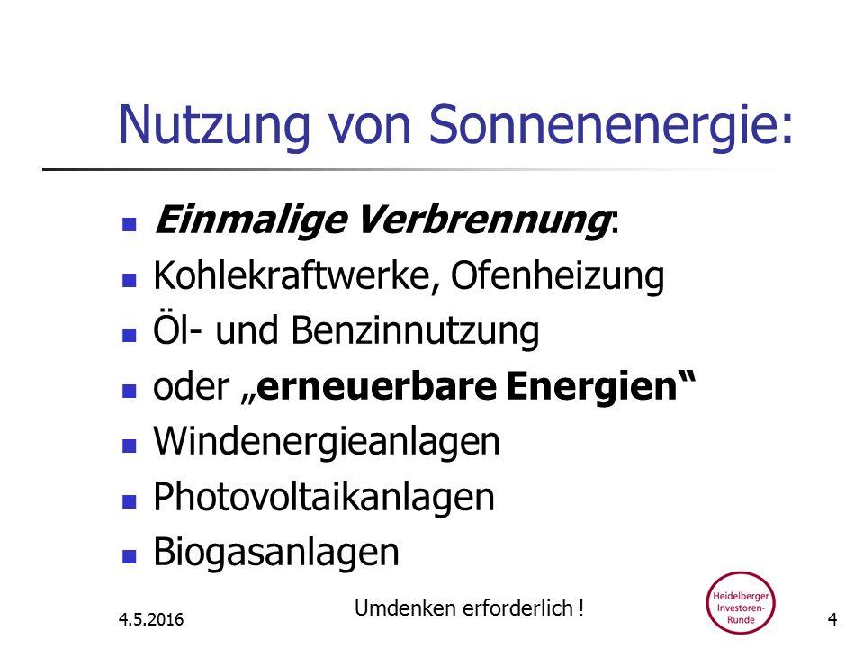 """Nutzung von Sonnenenergie: Einmalige Verbrennung: Kohlekraftwerke, Ofenheizung Öl- und Benzinnutzung oder """"erneuerbare Energien Windenergieanlagen Photovoltaikanlagen Biogasanlagen 4.5.2016 Umdenken erforderlich ."""