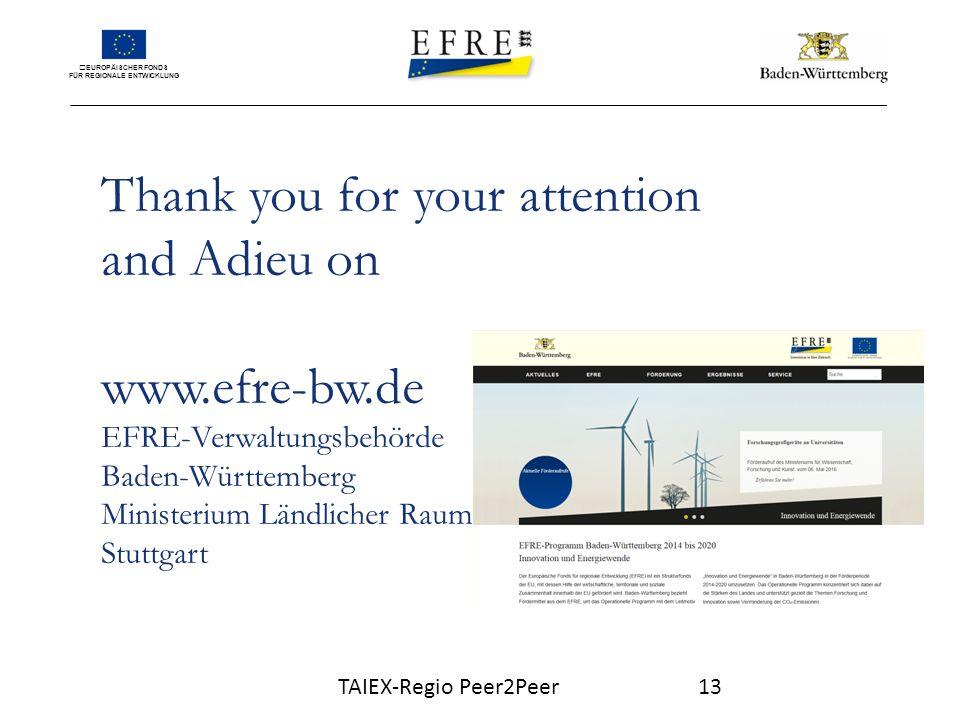 EUROPÄISCHER FONDS FÜR REGIONALE ENTWICKLUNG Thank you for your attention and Adieu on www.efre-bw.de EFRE-Verwaltungsbehörde Baden-Württemberg Ministerium Ländlicher Raum Stuttgart TAIEX-Regio Peer2Peer13