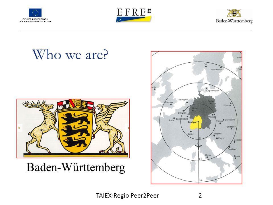 EUROPÄISCHER FONDS FÜR REGIONALE ENTWICKLUNG Who we are? Baden-Württemberg TAIEX-Regio Peer2Peer2