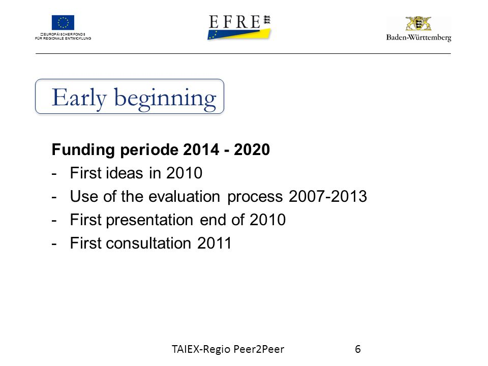 EUROPÄISCHER FONDS FÜR REGIONALE ENTWICKLUNG Early beginning Funding periode First ideas in Use of the evaluation process First presentation end of First consultation 2011 TAIEX-Regio Peer2Peer6