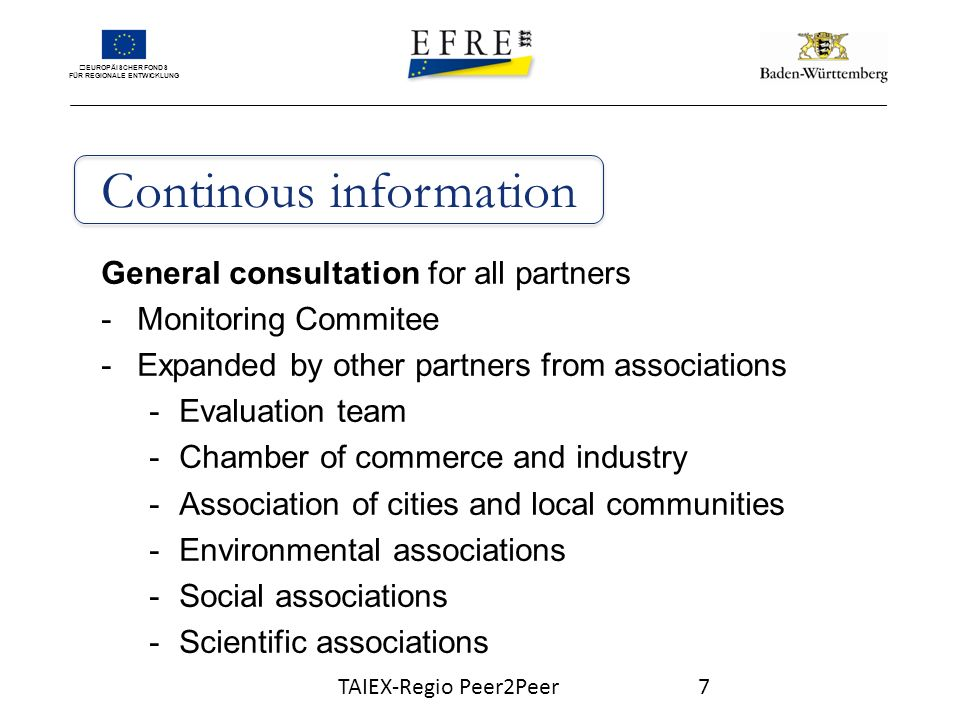 EUROPÄISCHER FONDS FÜR REGIONALE ENTWICKLUNG Continous information General consultation for all partners -Monitoring Commitee -Expanded by other partners from associations -Evaluation team -Chamber of commerce and industry -Association of cities and local communities -Environmental associations -Social associations -Scientific associations TAIEX-Regio Peer2Peer7