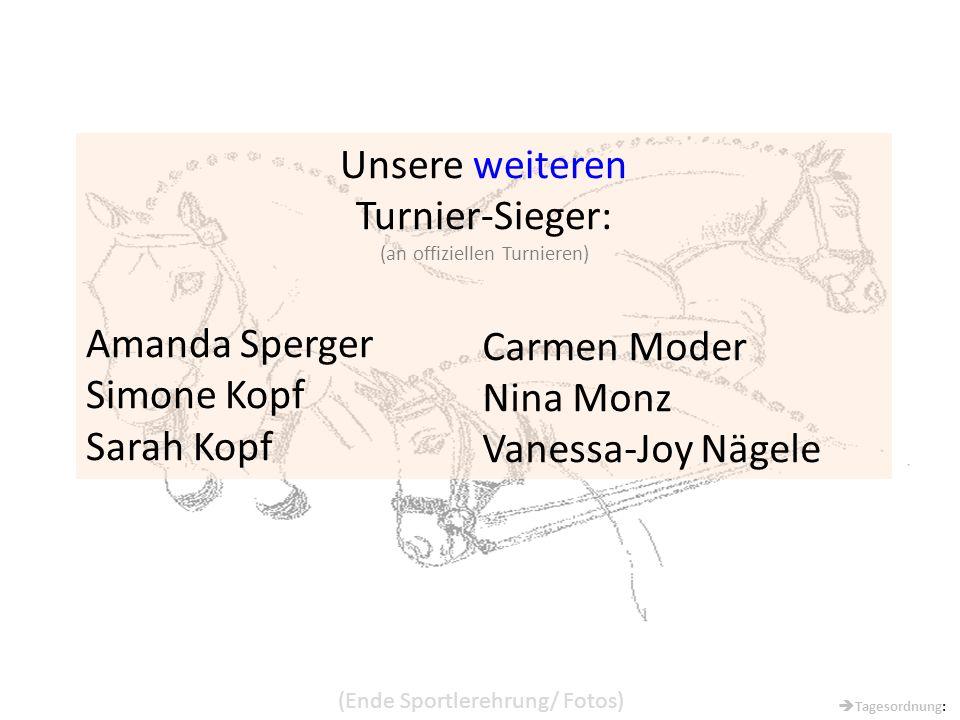 Unsere weiteren Turnier-Sieger: (an offiziellen Turnieren) Amanda Sperger Simone Kopf Sarah Kopf Carmen Moder Nina Monz Vanessa-Joy Nägele (Ende Sportlerehrung/ Fotos)  Tagesordnung: