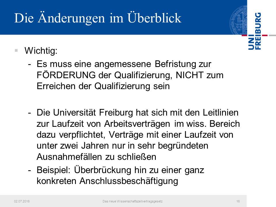 Die Änderungen im Überblick  Wichtig: -Es muss eine angemessene Befristung zur FÖRDERUNG der Qualifizierung, NICHT zum Erreichen der Qualifizierung sein -Die Universität Freiburg hat sich mit den Leitlinien zur Laufzeit von Arbeitsverträgen im wiss.