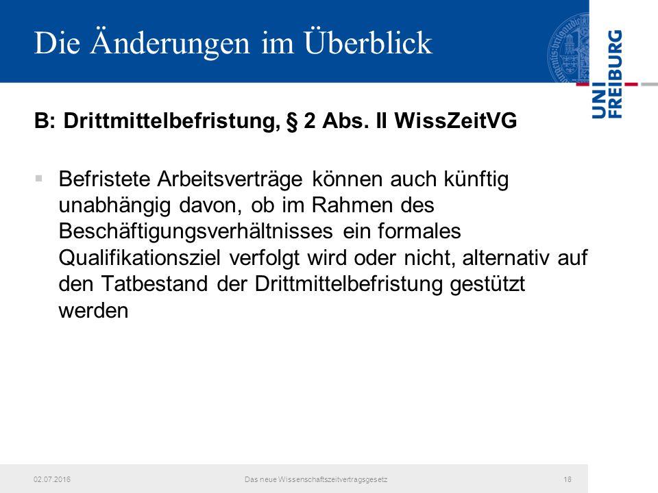 Die Änderungen im Überblick B: Drittmittelbefristung, § 2 Abs. II WissZeitVG  Befristete Arbeitsverträge können auch künftig unabhängig davon, ob im