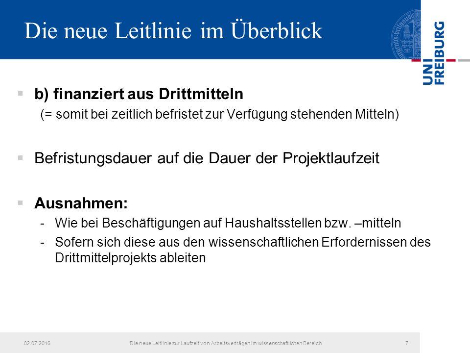 Die neue Leitlinie im Überblick  b) finanziert aus Drittmitteln (= somit bei zeitlich befristet zur Verfügung stehenden Mitteln)  Befristungsdauer auf die Dauer der Projektlaufzeit  Ausnahmen: -Wie bei Beschäftigungen auf Haushaltsstellen bzw.