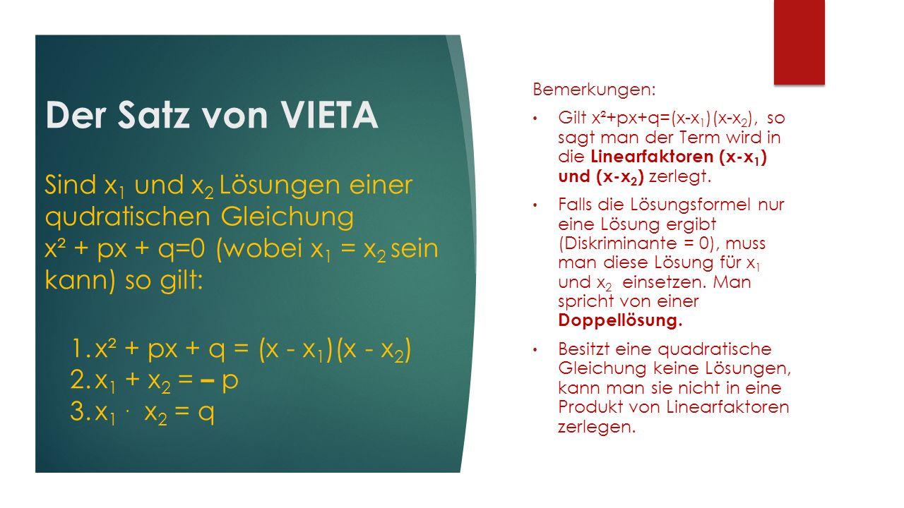 Der Satz von VIETA Sind x 1 und x 2 Lösungen einer qudratischen Gleichung x² + px + q=0 (wobei x 1 = x 2 sein kann) so gilt: Bemerkungen: Gilt x²+px+q