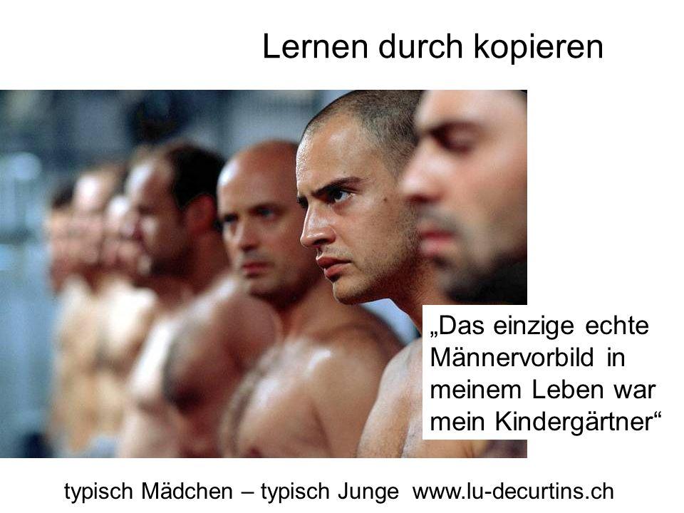 """Lernen durch kopieren typisch Mädchen – typisch Junge www.lu-decurtins.ch """"Das einzige echte Männervorbild in meinem Leben war mein Kindergärtner"""