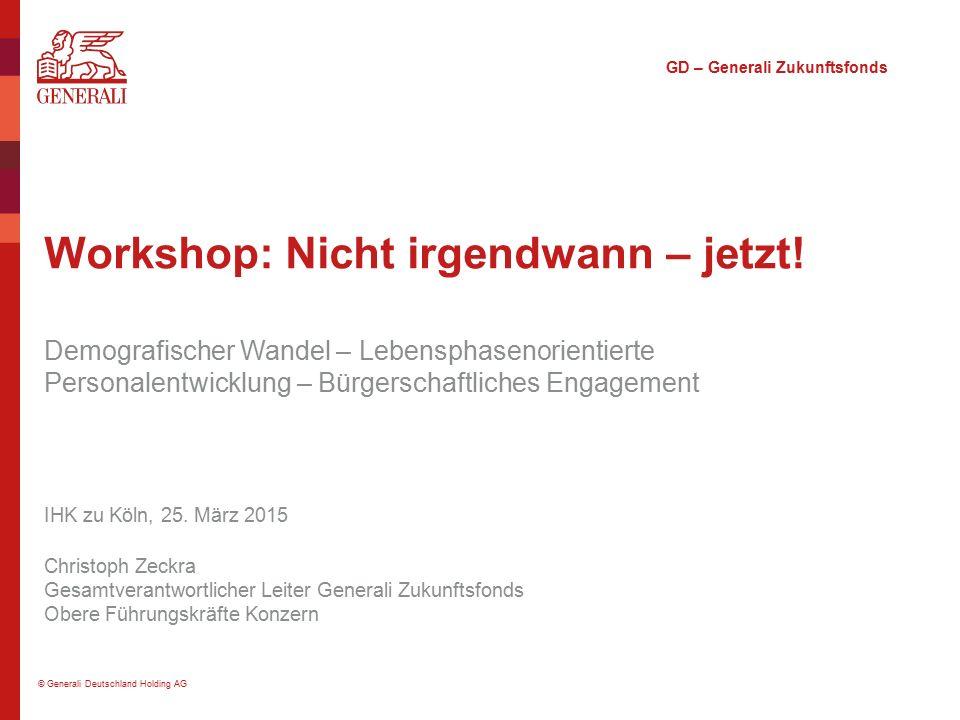 © Generali Deutschland Holding AG Workshop: Nicht irgendwann – jetzt! Demografischer Wandel – Lebensphasenorientierte Personalentwicklung – Bürgerscha