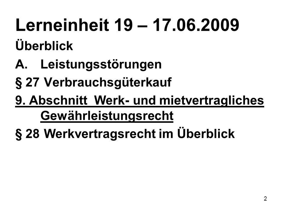 2 Lerneinheit 19 – 17.06.2009 Überblick A.Leistungsstörungen § 27 Verbrauchsgüterkauf 9. Abschnitt Werk- und mietvertragliches Gewährleistungsrecht §