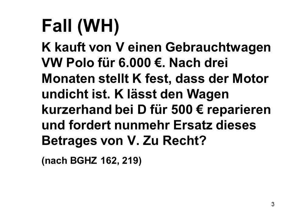 3 Fall (WH) K kauft von V einen Gebrauchtwagen VW Polo für 6.000 €. Nach drei Monaten stellt K fest, dass der Motor undicht ist. K lässt den Wagen kur