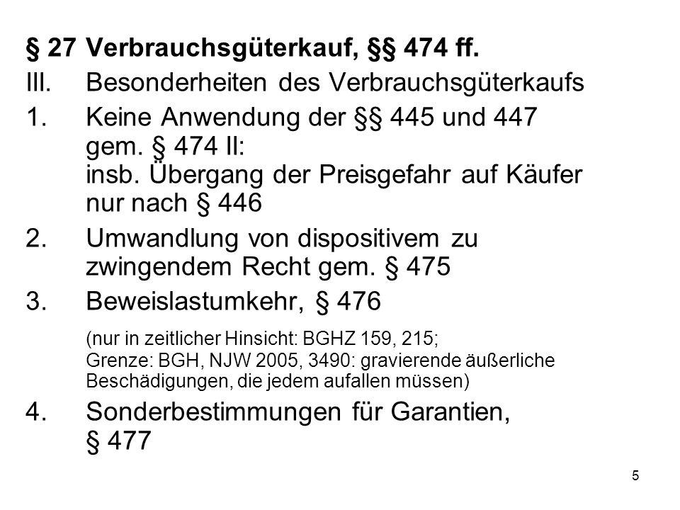5 § 27 Verbrauchsgüterkauf, §§ 474 ff. III.Besonderheiten des Verbrauchsgüterkaufs 1.Keine Anwendung der §§ 445 und 447 gem. § 474 II: insb. Übergang
