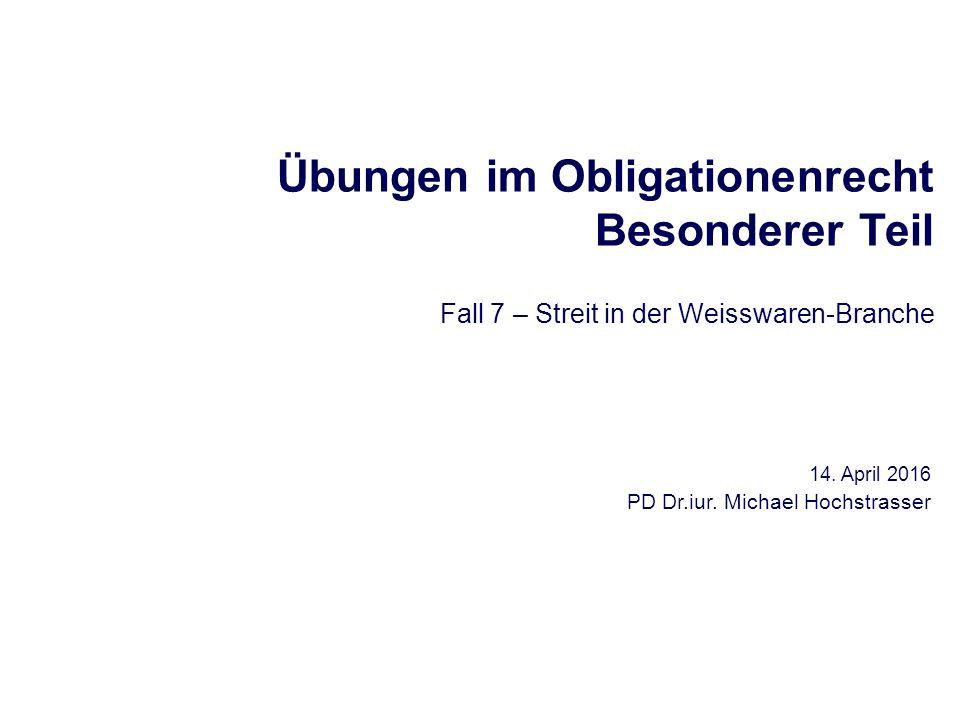 Übungen im Obligationenrecht Besonderer Teil Fall 7 – Streit in der Weisswaren-Branche 14. April 2016 PD Dr.iur. Michael Hochstrasser
