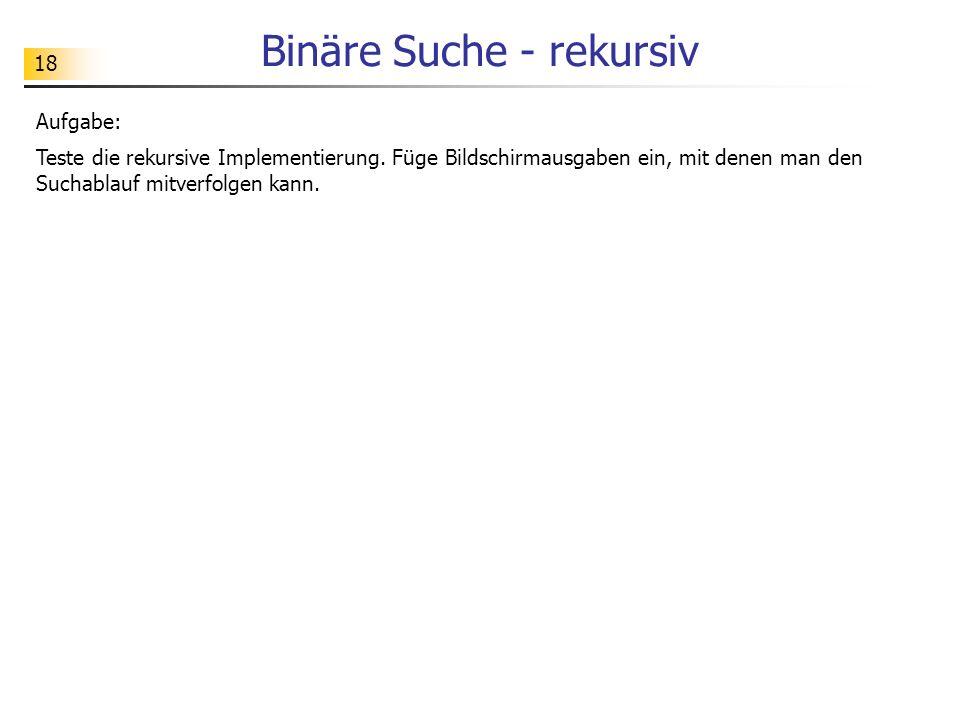 18 Binäre Suche - rekursiv Aufgabe: Teste die rekursive Implementierung.