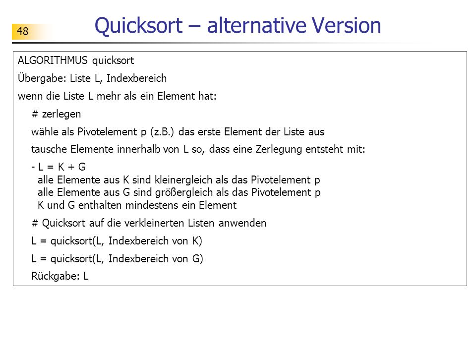 48 Quicksort – alternative Version ALGORITHMUS quicksort Übergabe: Liste L, Indexbereich wenn die Liste L mehr als ein Element hat: # zerlegen wähle als Pivotelement p (z.B.) das erste Element der Liste aus tausche Elemente innerhalb von L so, dass eine Zerlegung entsteht mit: - L = K + G alle Elemente aus K sind kleinergleich als das Pivotelement p alle Elemente aus G sind größergleich als das Pivotelement p K und G enthalten mindestens ein Element # Quicksort auf die verkleinerten Listen anwenden L = quicksort(L, Indexbereich von K) L = quicksort(L, Indexbereich von G) Rückgabe: L