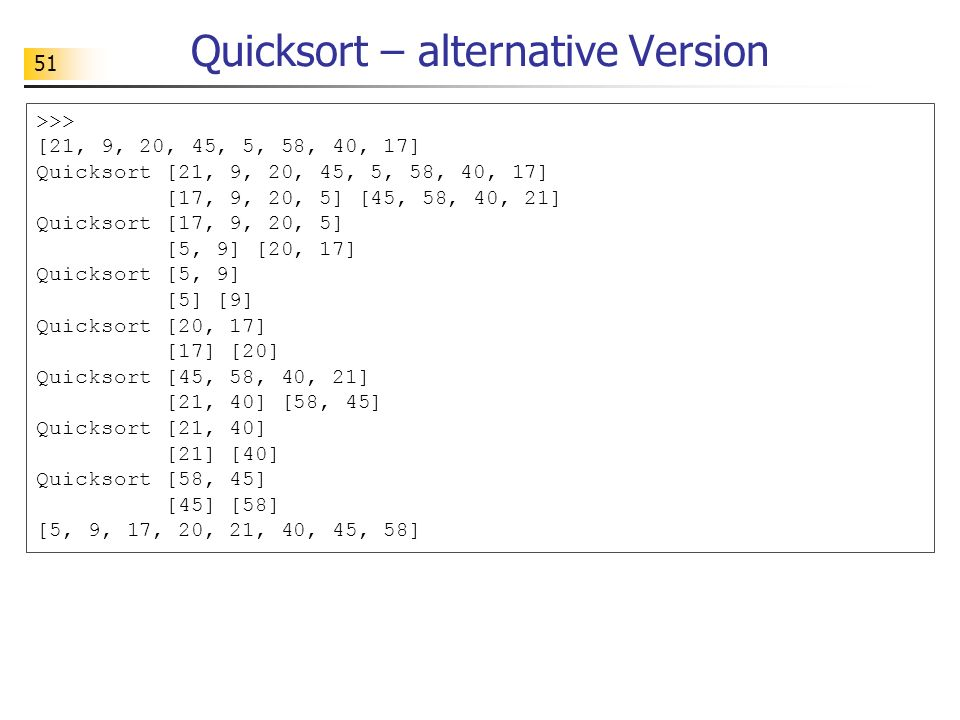 51 Quicksort – alternative Version >>> [21, 9, 20, 45, 5, 58, 40, 17] Quicksort [21, 9, 20, 45, 5, 58, 40, 17] [17, 9, 20, 5] [45, 58, 40, 21] Quickso