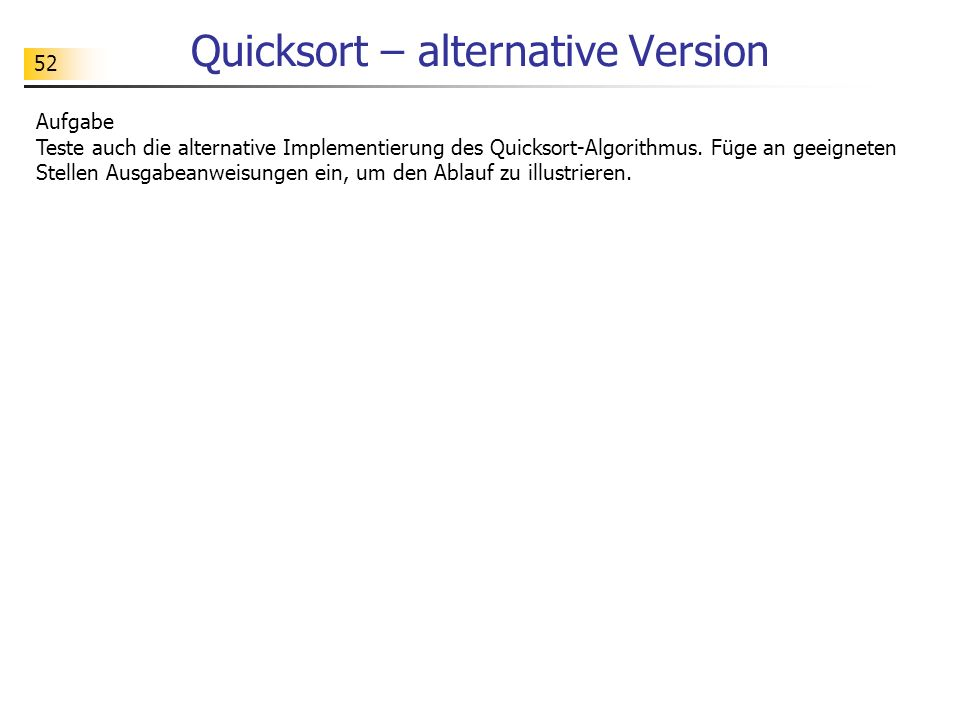 52 Quicksort – alternative Version Aufgabe Teste auch die alternative Implementierung des Quicksort-Algorithmus. Füge an geeigneten Stellen Ausgabeanw