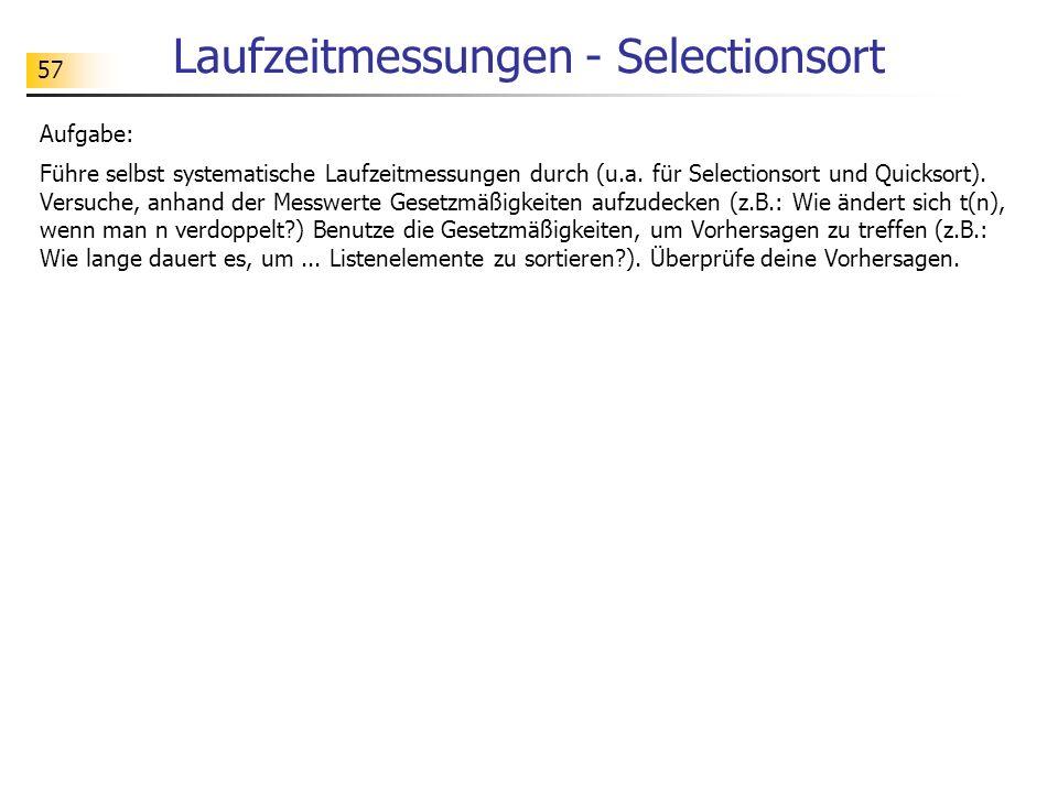 57 Laufzeitmessungen - Selectionsort Aufgabe: Führe selbst systematische Laufzeitmessungen durch (u.a.