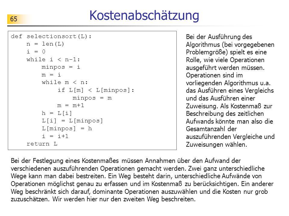 65 Kostenabschätzung def selectionsort(L): n = len(L) i = 0 while i < n-1: minpos = i m = i while m < n: if L[m] < L[minpos]: minpos = m m = m+1 h = L[i] L[i] = L[minpos] L[minpos] = h i = i+1 return L Bei der Ausführung des Algorithmus (bei vorgegebenen Problemgröße) spielt es eine Rolle, wie viele Operationen ausgeführt werden müssen.