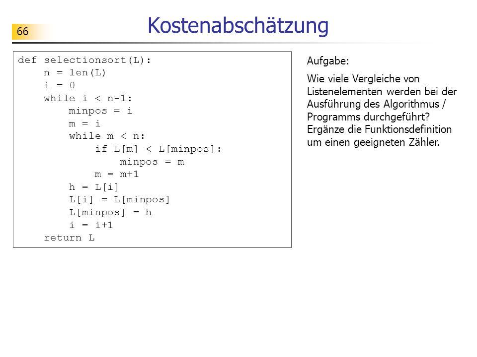 66 Kostenabschätzung def selectionsort(L): n = len(L) i = 0 while i < n-1: minpos = i m = i while m < n: if L[m] < L[minpos]: minpos = m m = m+1 h = L[i] L[i] = L[minpos] L[minpos] = h i = i+1 return L Aufgabe: Wie viele Vergleiche von Listenelementen werden bei der Ausführung des Algorithmus / Programms durchgeführt.