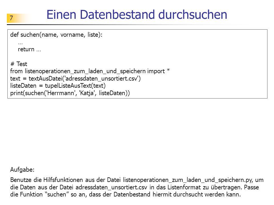 7 Einen Datenbestand durchsuchen Aufgabe: Benutze die Hilfsfunktionen aus der Datei listenoperationen_zum_laden_und_speichern.py, um die Daten aus der Datei adressdaten_unsortiert.csv in das Listenformat zu übertragen.