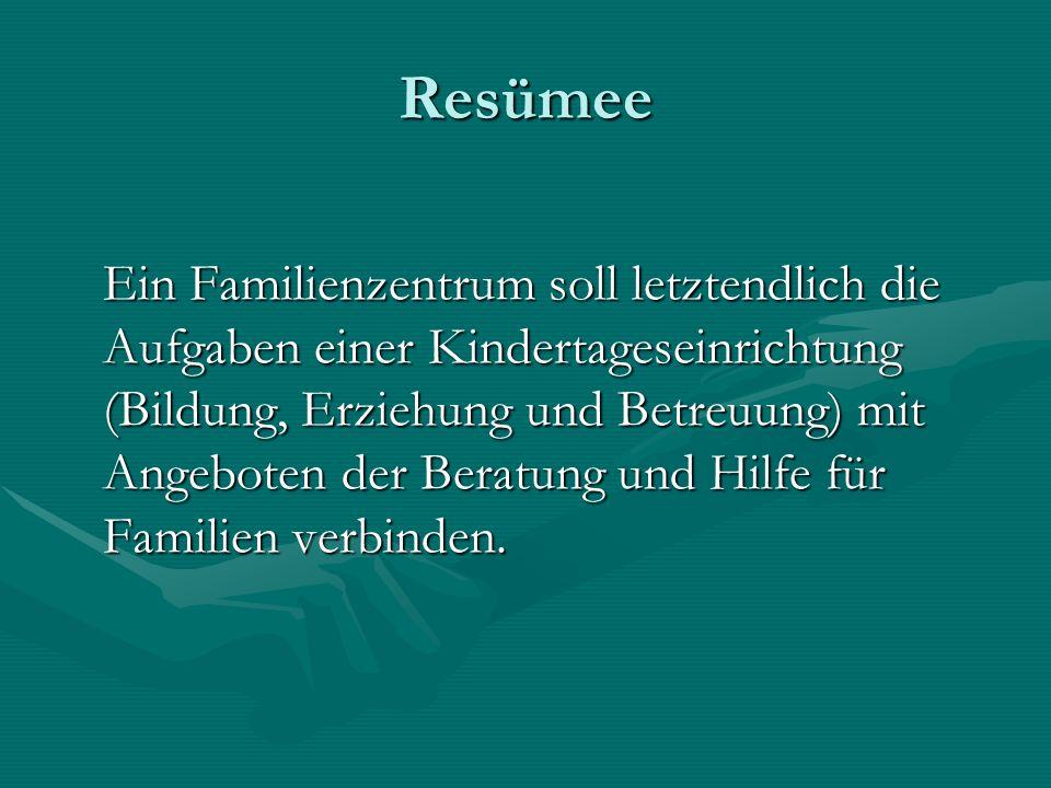 Resümee Ein Familienzentrum soll letztendlich die Aufgaben einer Kindertageseinrichtung (Bildung, Erziehung und Betreuung) mit Angeboten der Beratung und Hilfe für Familien verbinden.
