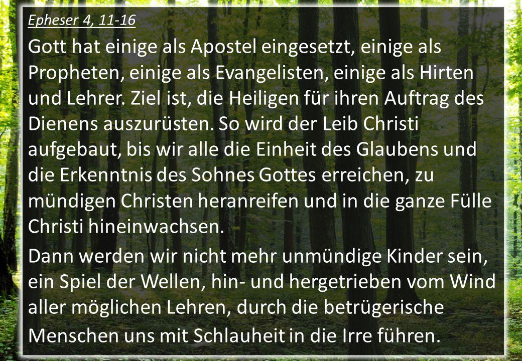 Epheser 4, 11-16 Gott hat einige als Apostel eingesetzt, einige als Propheten, einige als Evangelisten, einige als Hirten und Lehrer. Ziel ist, die He