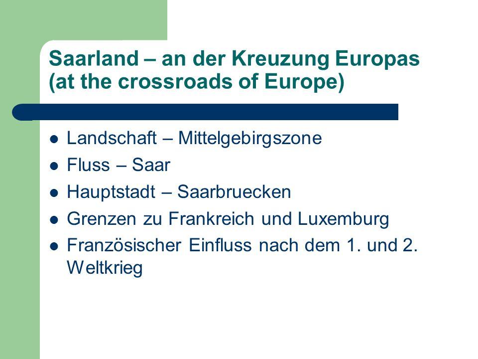 Saarland – an der Kreuzung Europas (at the crossroads of Europe) Landschaft – Mittelgebirgszone Fluss – Saar Hauptstadt – Saarbruecken Grenzen zu Frankreich und Luxemburg Französischer Einfluss nach dem 1.