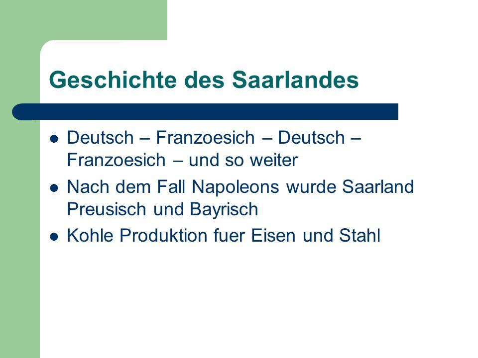 Geschichte des Saarlandes Deutsch – Franzoesich – Deutsch – Franzoesich – und so weiter Nach dem Fall Napoleons wurde Saarland Preusisch und Bayrisch Kohle Produktion fuer Eisen und Stahl