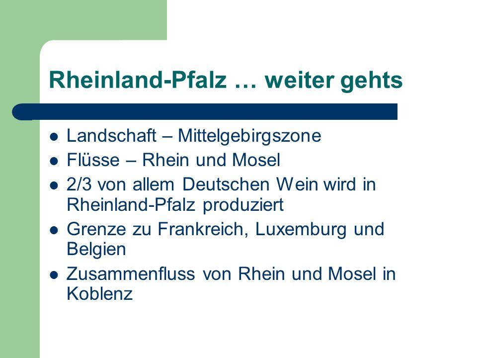 Rheinland-Pfalz … weiter gehts Landschaft – Mittelgebirgszone Flüsse – Rhein und Mosel 2/3 von allem Deutschen Wein wird in Rheinland-Pfalz produziert Grenze zu Frankreich, Luxemburg und Belgien Zusammenfluss von Rhein und Mosel in Koblenz