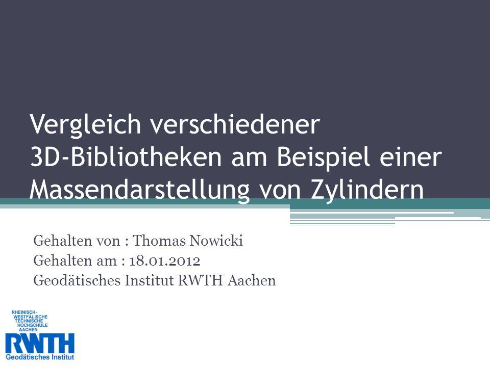 Vergleich verschiedener 3D-Bibliotheken am Beispiel einer Massendarstellung von Zylindern Gehalten von : Thomas Nowicki Gehalten am : 18.01.2012 Geodätisches Institut RWTH Aachen