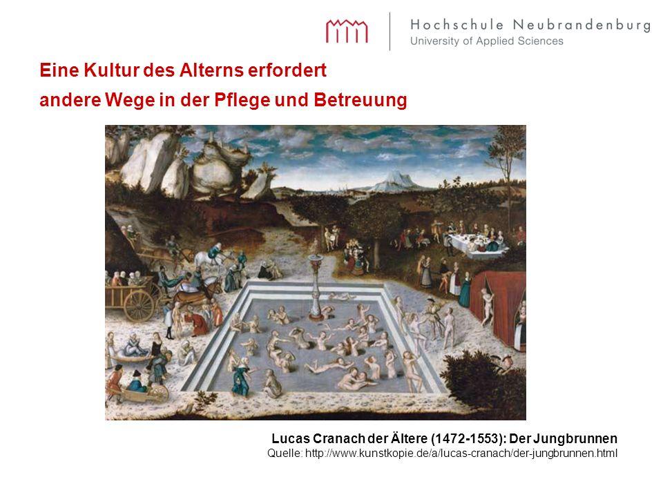 Eine Kultur des Alterns erfordert andere Wege in der Pflege und Betreuung Lucas Cranach der Ältere (1472-1553): Der Jungbrunnen Quelle: http://www.kunstkopie.de/a/lucas-cranach/der-jungbrunnen.html