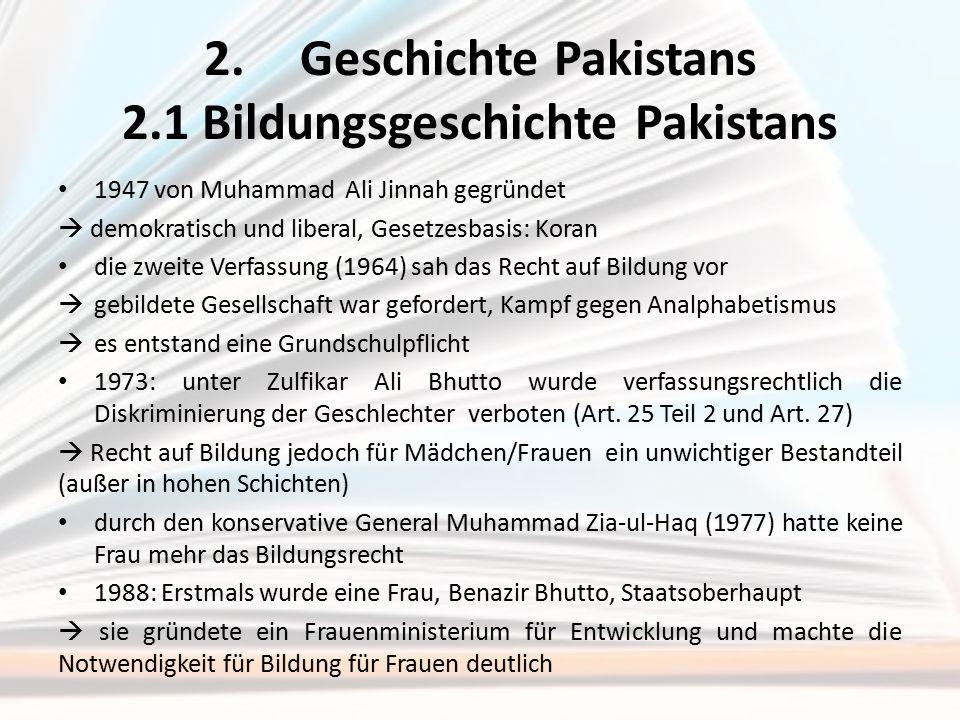 2.Geschichte Pakistans 2.1 Bildungsgeschichte Pakistans 1947 von Muhammad Ali Jinnah gegründet  demokratisch und liberal, Gesetzesbasis: Koran die zw