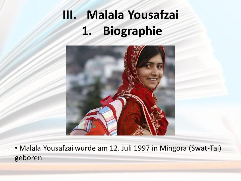 III.Malala Yousafzai 1.Biographie Malala Yousafzai wurde am 12. Juli 1997 in Mingora (Swat-Tal) geboren