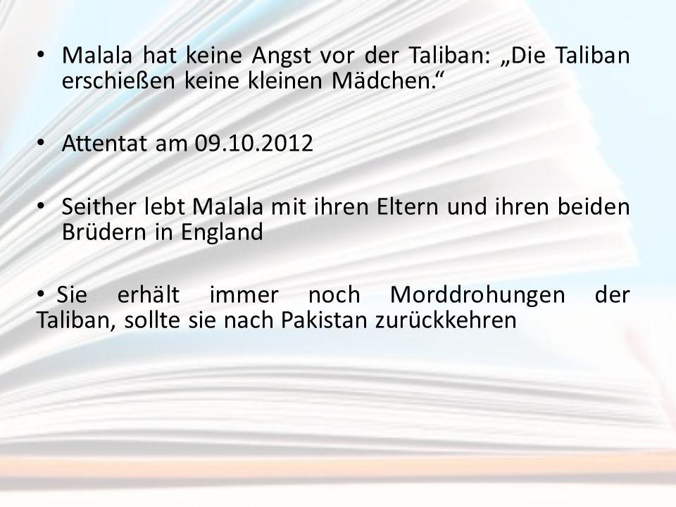 """Malala hat keine Angst vor der Taliban: """"Die Taliban erschießen keine kleinen Mädchen."""" Attentat am 09.10.2012 Seither lebt Malala mit ihren Eltern un"""