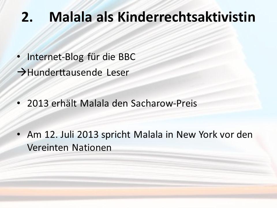 2.Malala als Kinderrechtsaktivistin Internet-Blog für die BBC  Hunderttausende Leser 2013 erhält Malala den Sacharow-Preis Am 12. Juli 2013 spricht M