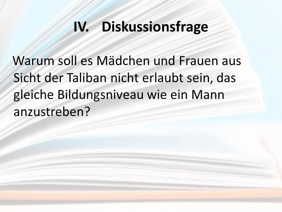 IV.Diskussionsfrage Warum soll es Mädchen und Frauen aus Sicht der Taliban nicht erlaubt sein, das gleiche Bildungsniveau wie ein Mann anzustreben?